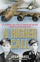 A Higher Call : the Incredible True Story of Heroism and Chivalry During the Second World War.