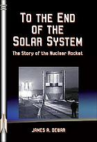 To the end of the solar system : the story of the nuclear rocket