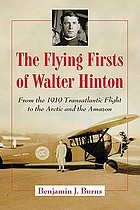 The flying firsts of Walter Hinton : from the 1919 transatlantic flight to the Arctic and the Amazon