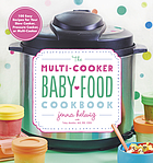 The multi-cooker baby food cookbook : 100 easy recipes for your slow cooker, pressure cooker, or multi-cooker