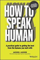 How to speak human : a practical guide to getting the best from the humans you work with