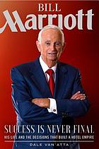 Bill Marriott : success is never final : his life and the decisions that built a hotel empire