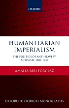 Humanitarian imperialism : the politics of anti-slavery activism, 1880-1940