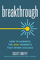 Breakthrough : how to harness the aha! moments that spark success