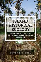 Island historical ecology : socionatural landscapes of the eastern and southern Caribbean
