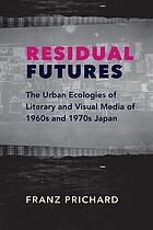 Residual futures : the urban ecologies of literary and visual media of 1960s and 1970s Japan