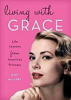 Living with Grace : life lessons from America's princess