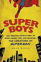 Super boys : the amazing adventures of Jerry Siegel and Joe Shuster---the creators of Superman