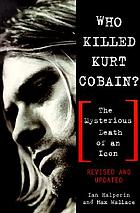 Who killed Kurt Cobain? : the mysterious death of an icon