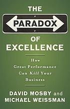 The paradox of excellence : how great performance can kill your business