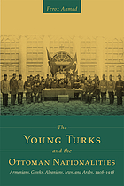 The Young Turks and the Ottoman nationalities : Armenians, Greeks, Albanians, Jews, and Arabs, 1908-1918