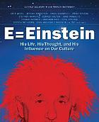 E = Einstein : his life, his thought and his influence on our culture