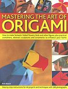 Mastering the art of origami : how to make fantastic folded flowers, birds and other figures, plus practical containers, abstract sculptures and ornaments to enhance your home