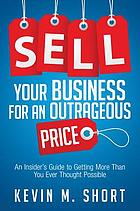 Sell your business for an outrageous price : an insider's guide to getting more than you ever thought possible