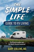 The simple life guide to RV living : the road to freedom and the mobile lifestyle revolution