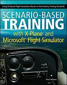 Scenario-based training with X-plane and Microsoft flight simulator : using PC-based flight simulations based on FAA and industry training standards