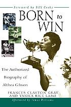Born to win : the authorized biography of Althea Gibson