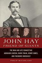 John Hay, Friend of Giants John Hay's Remarkable Friendships With Lincoln, Twain, Henry James, and Theodore Roosevelt.