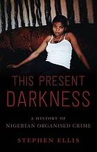 This present darkness : a history of Nigerian organised crime