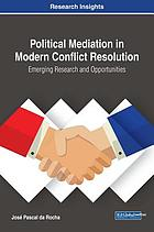 Political mediation in modern conflict resolution : emerging research and opportunities
