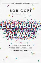 Everybody, Always : Becoming Love in a World Full of Setbacks and Difficult People.