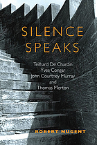 Silence speaks : Teilhard de Chardin, Yves Congar, John Courtney Murray, and Thomas Merton