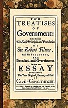 Two treatises of government : in the former, the false principles and foundation of Sir Robert Filmer, and his followers are detected and overthrown ; the latter is an essay concerning the true original, extent, and end of civil-government