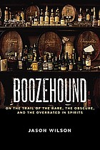 Boozehound : on the trail of the rare, the obscure, and the overrated in spirits