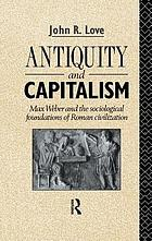 Antiquity and capitalism : Max Weber and the sociological foundations of Roman civilization