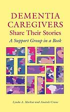 Dementia caregivers share their stories : a support group in a book