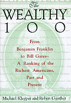 The wealthy 100 : from Benjamin Franklin to Bill Gates-- a ranking of the richest Americans, past and present
