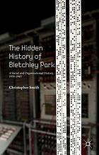 The hidden history of Bletchley Park : a social and organisational history, 1939-1945