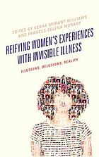 Reifying women's experiences with invisible illness : illusions, delusions, reality