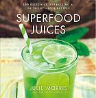 Superfood juices : 100 delicious, energizing & nutrient-dense recipes