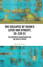 The Collapse of China's Later Han Dynasty, 25-220 CE : The Northwest Borderlands and the Edge of Empire