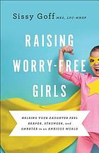 Raising worry-free girls : helping your daughter feel braver, stronger, and smarter in an anxious world