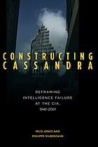 Constructing Cassandra Reframing Intelligence Failure at the CIA, 1947-2001