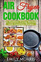 Air fryer cookbook : a healthier frying method with countless recipes