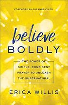 Believe boldly : the power of simple, confident prayer to unleash the supernatural
