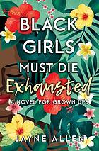 Black girls must die exhausted : a novel for grown ups