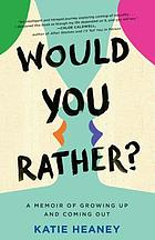 Would You Rather? : Growing up, Coming Out, and (Occasionally) Getting It Right.
