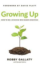 Growing up : how to be a disciple who makes disciples