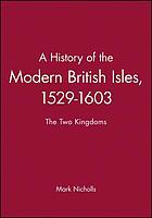 A history of the modern British Isles : 1529-1603 : the two kingdoms