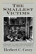 The smallest victims : a history of child maltreatment and child protection in America