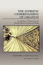 The patristic understanding of creation : an anthology of writings from the church fathers on creation and design