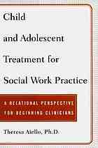 Child and adolescent treatment for social work practice : a relational perspective for beginning clinicians