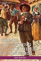Grace abounding to the chief of sinners : in a faithful account of the life and death of John Bunyan