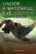 Under a watchful eye : self, power, and intimacy in Amazonia