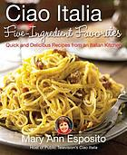 Ciao Italia five-ingredient favorites : quick and delicious recipes from an Italian kitchen