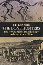 Bone Hunters : the Heroic Age of Paleontology in the American West.